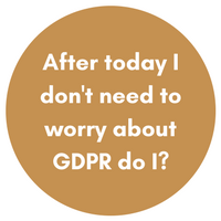 After today I don't need to worry about GDPR do I?